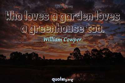 Photo Quote of Who loves a garden loves a greenhouse too.