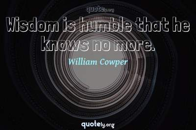 Photo Quote of Wisdom is humble that he knows no more.
