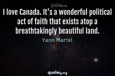 Photo Quote of I love Canada. It's a wonderful political act of faith that exists atop a breathtakingly beautiful land.