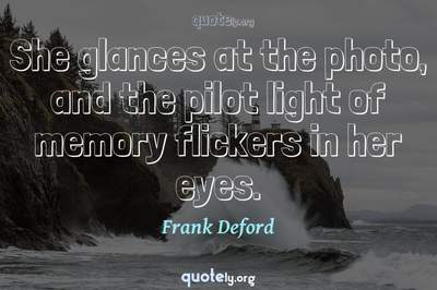 Photo Quote of She glances at the photo, and the pilot light of memory flickers in her eyes.