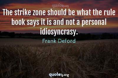 Photo Quote of The strike zone should be what the rule book says it is and not a personal idiosyncrasy.