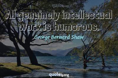 Photo Quote of All genuinely intellectual work is humorous.