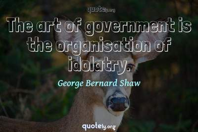 Photo Quote of The art of government is the organisation of idolatry.