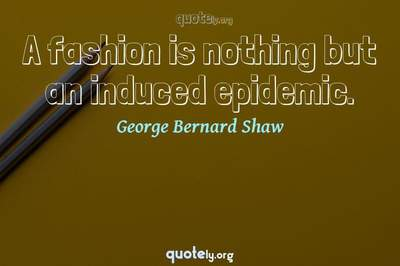 Photo Quote of A fashion is nothing but an induced epidemic.