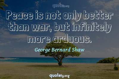 Photo Quote of Peace is not only better than war, but infinitely more arduous.