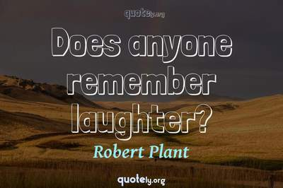 Photo Quote of Does anyone remember laughter?