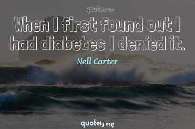 Photo Quote of When I first found out I had diabetes I denied it.