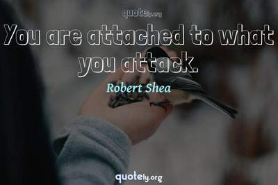 Photo Quote of You are attached to what you attack.