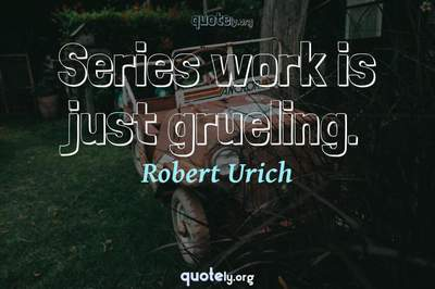 Photo Quote of Series work is just grueling.