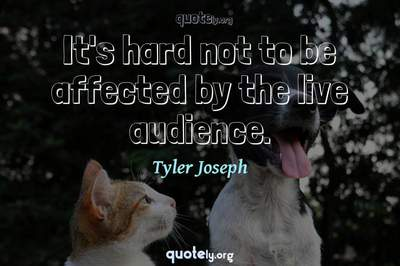 Photo Quote of It's hard not to be affected by the live audience.