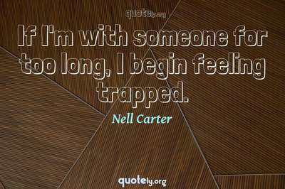 Photo Quote of If I'm with someone for too long, I begin feeling trapped.