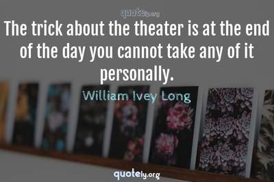Photo Quote of The trick about the theater is at the end of the day you cannot take any of it personally.