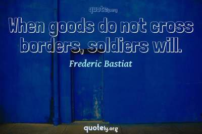 Photo Quote of When goods do not cross borders, soldiers will.