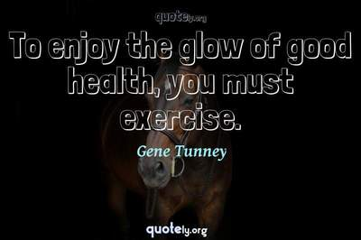Photo Quote of To enjoy the glow of good health, you must exercise.