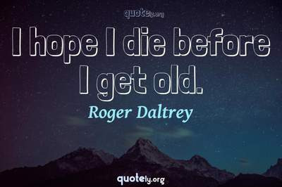 Photo Quote of I hope I die before I get old.