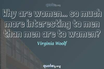Photo Quote of Why are women... so much more interesting to men than men are to women?