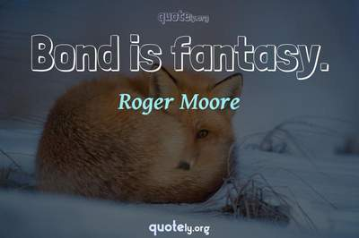 Photo Quote of Bond is fantasy.