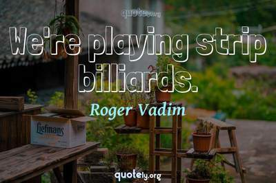 Photo Quote of We're playing strip billiards.