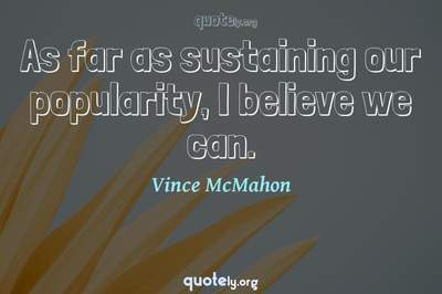 Photo Quote of As far as sustaining our popularity, I believe we can.