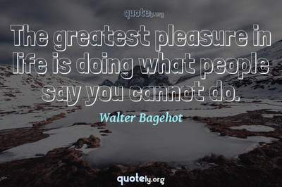 Photo Quote of The greatest pleasure in life is doing what people say you cannot do.