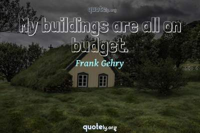 Photo Quote of My buildings are all on budget.