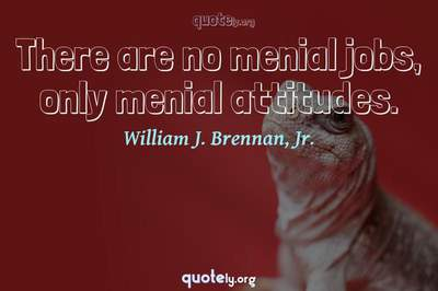 Photo Quote of There are no menial jobs, only menial attitudes.