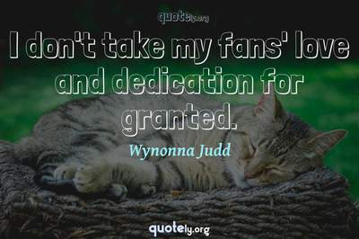 Photo Quote of I don't take my fans' love and dedication for granted.