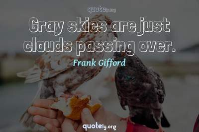 Photo Quote of Gray skies are just clouds passing over.