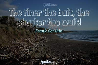 Photo Quote of The finer the bait, the shorter the wait!