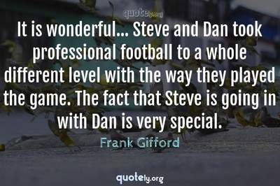 Photo Quote of It is wonderful... Steve and Dan took professional football to a whole different level with the way they played the game. The fact that Steve is going in with Dan is very special.