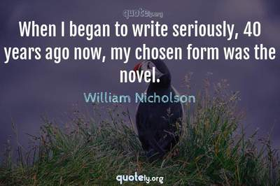 Photo Quote of When I began to write seriously, 40 years ago now, my chosen form was the novel.
