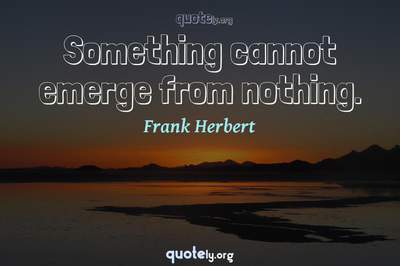 Photo Quote of Something cannot emerge from nothing.
