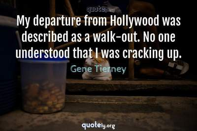 Photo Quote of My departure from Hollywood was described as a walk-out. No one understood that I was cracking up.