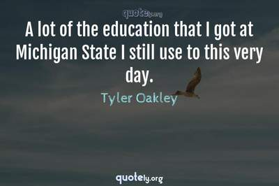 Photo Quote of A lot of the education that I got at Michigan State I still use to this very day.