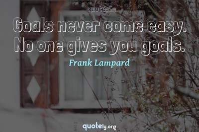 Photo Quote of Goals never come easy. No one gives you goals.