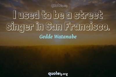 Photo Quote of I used to be a street singer in San Francisco.