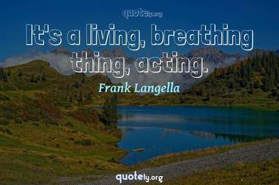 Photo Quote of It's a living, breathing thing, acting.