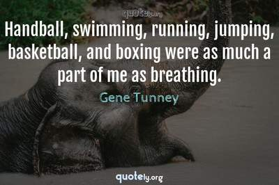 Photo Quote of Handball, swimming, running, jumping, basketball, and boxing were as much a part of me as breathing.