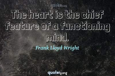 Photo Quote of The heart is the chief feature of a functioning mind.