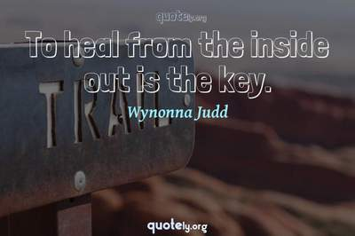 Photo Quote of To heal from the inside out is the key.