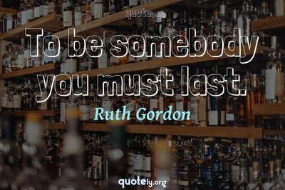 Photo Quote of To be somebody you must last.