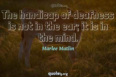 Photo Quote of The handicap of deafness is not in the ear; it is in the mind.