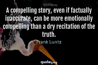 Photo Quote of A compelling story, even if factually inaccurate, can be more emotionally compelling than a dry recitation of the truth.