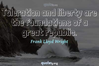 Photo Quote of Toleration and liberty are the foundations of a great republic.