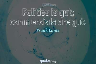 Photo Quote of Politics is gut; commercials are gut.