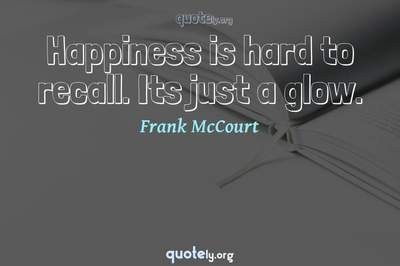 Photo Quote of Happiness is hard to recall. Its just a glow.