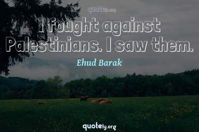Photo Quote of I fought against Palestinians. I saw them.