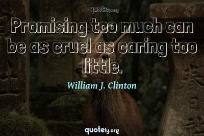 Photo Quote of Promising too much can be as cruel as caring too little.