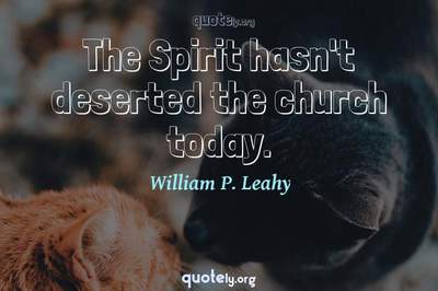 Photo Quote of The Spirit hasn't deserted the church today.