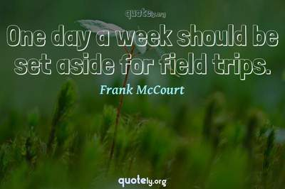 Photo Quote of One day a week should be set aside for field trips.